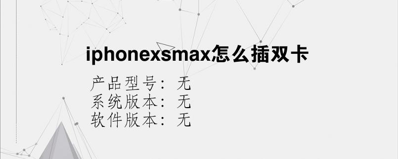 综合科技教程:iphonexsmax怎么插双卡