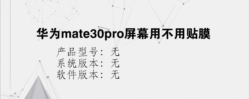 综合科技教程:华为mate30pro屏幕用不用贴膜
