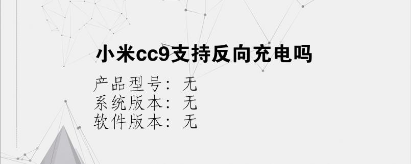 综合科技教程:小米cc9支持反向充电吗
