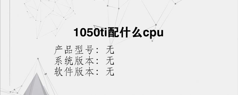 综合科技教程:1050ti配什么cpu