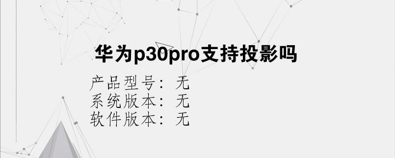 综合科技教程:华为p30pro支持投影吗