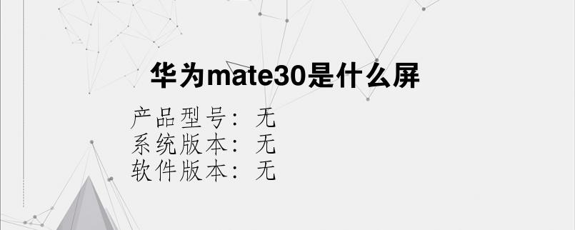 综合科技教程:华为mate30是什么屏