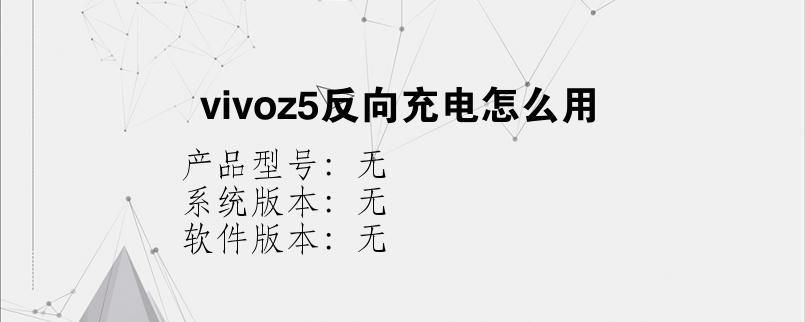 综合科技教程:vivoz5反向充电怎么用