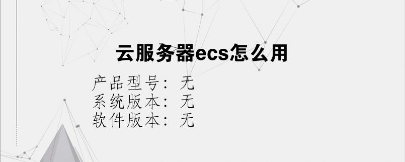 综合科技教程:云服务器ecs怎么用