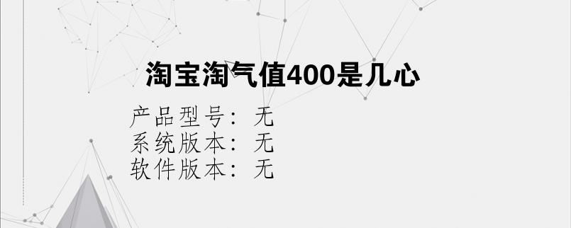 综合科技教程:淘宝淘气值400是几心