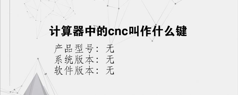综合科技教程:计算器中的cnc叫作什么键