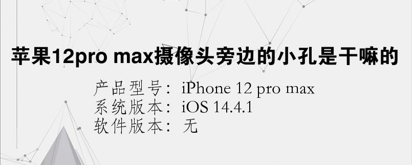 手机知识:苹果12pro max摄像头旁边的小孔是干嘛的