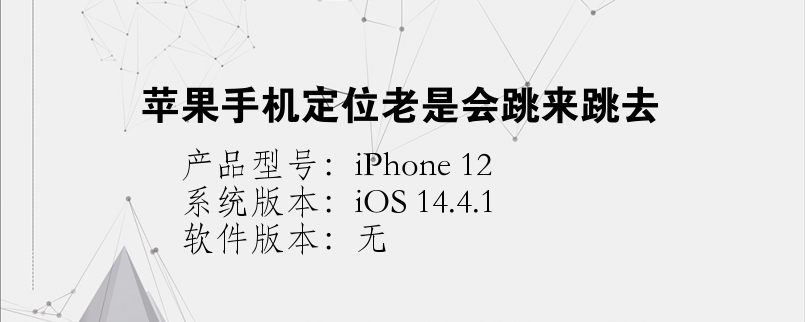 手机知识:苹果手机定位老是会跳来跳去